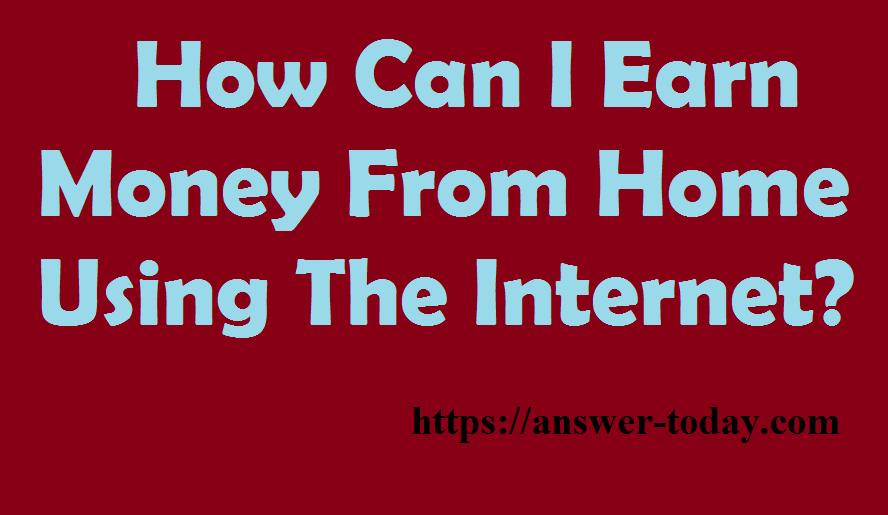 Earn Money From Home Using The Internet