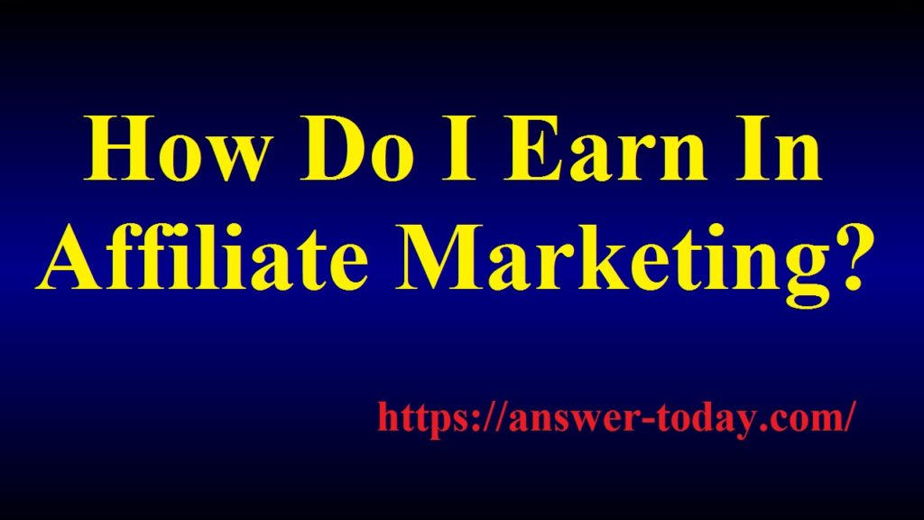 How Do I Earn In Affiliate Marketing