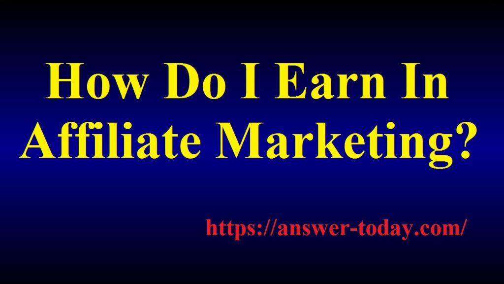 How Do I Earn In Affiliate Marketing