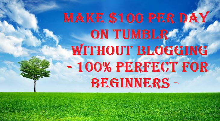 Make $100 Per Day on Tumblr Without Blogging