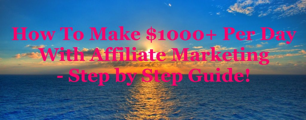 How To Make $1000+ Per Day With Affiliate Marketing